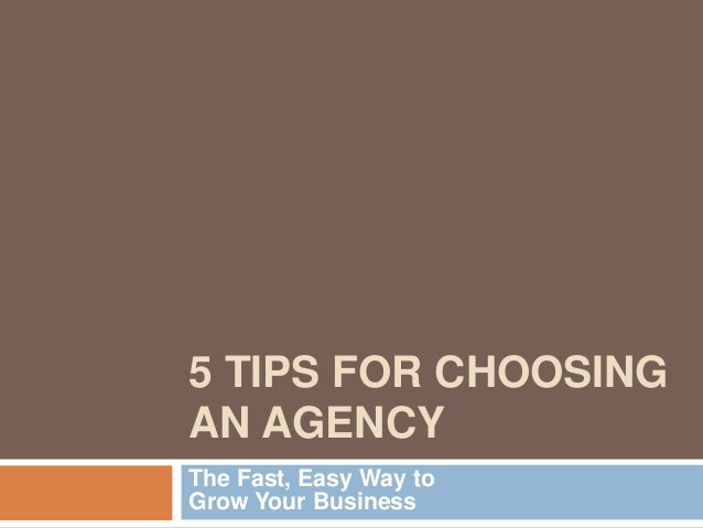 5 TIPS FOR CHOOSINGAN AGENCYThe Fast, Easy Way toGrow Your Business
