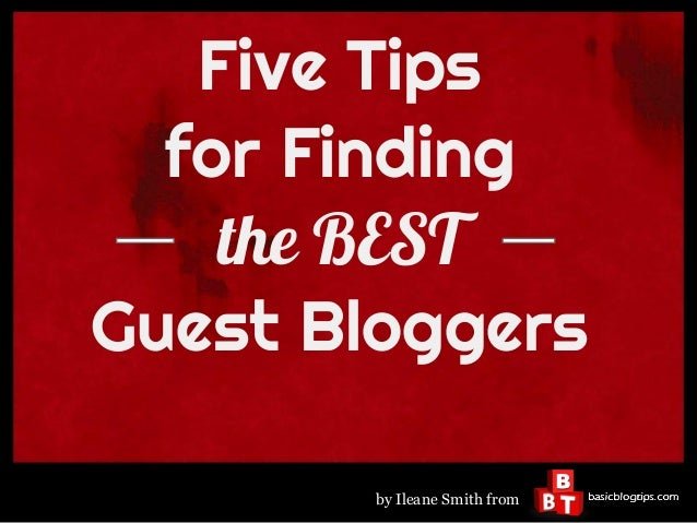 Five Tips  for Finding    the BESTGuest Bloggers        by Ileane Smith from