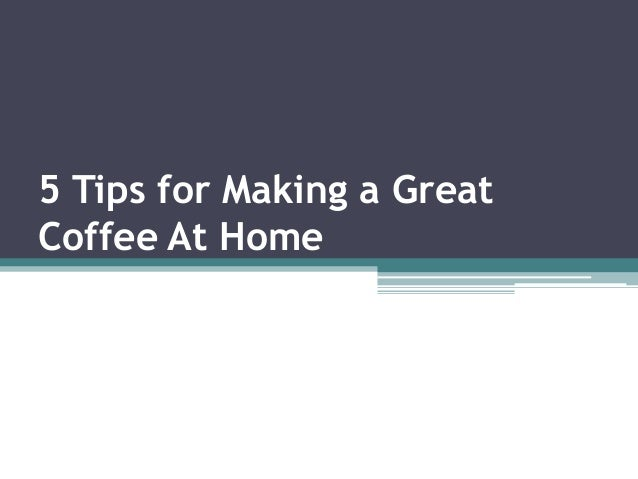 5 Tips for Making a Great Coffee At Home