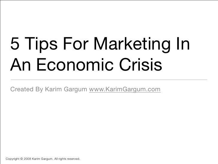 5 Tips For Marketing In    An Economic Crisis    Created By Karim Gargum www.KarimGargum.com     Copyright © 2008 Karim Ga...