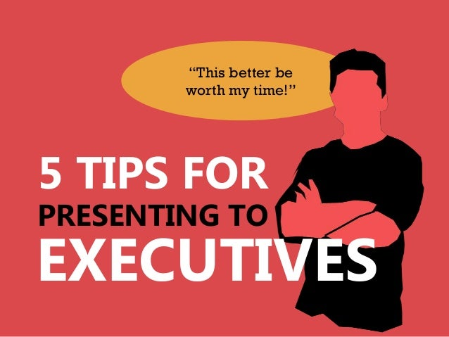 """This better be        worth my time!""5 TIPS FORPRESENTING TOEXECUTIVES"