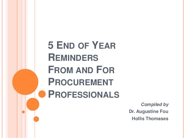 5 END OF YEAR REMINDERS FROM AND FOR PROCUREMENT PROFESSIONALS Compiled by Dr. Augustine Fou Hollis Thomases