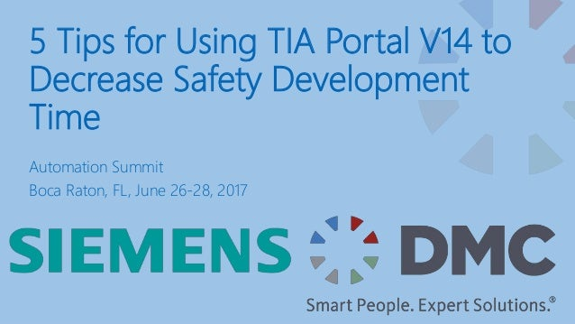 5 Tips for Using TIA Portal V14 to Decrease Safety Development Time Automation Summit Boca Raton, FL, June 26-28, 2017