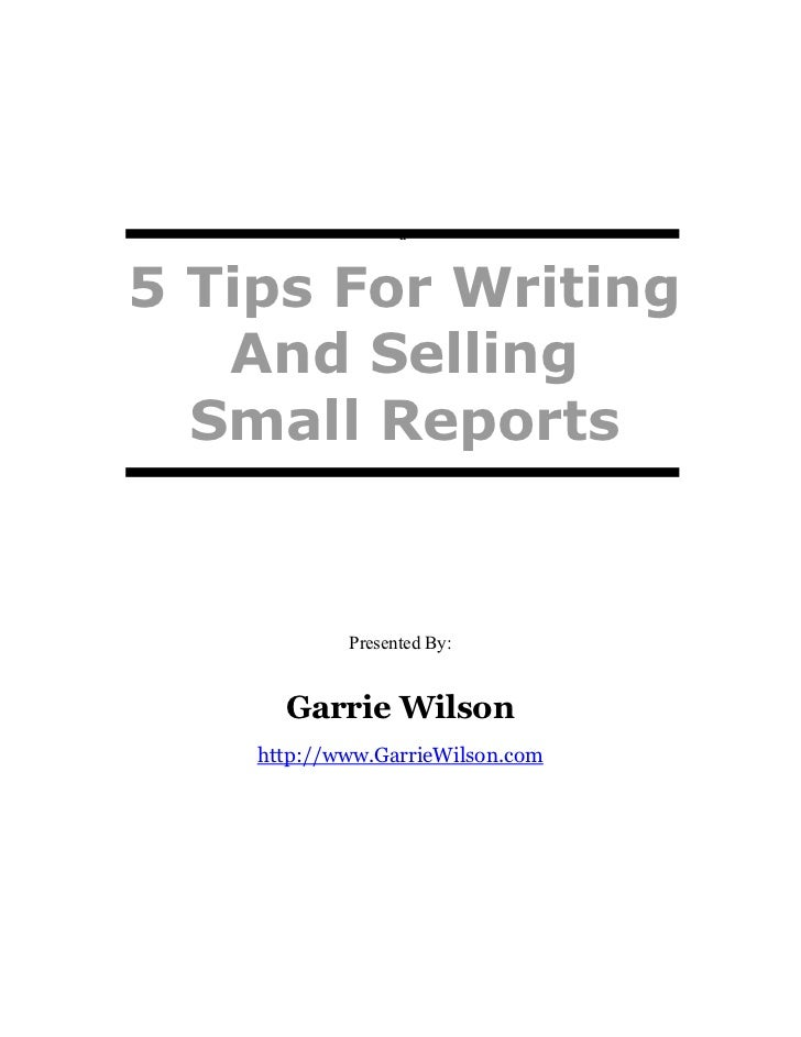 a5 Tips For Writing   And Selling  Small Reports            Presented By:      Garrie Wilson    http://www.GarrieWilson.com