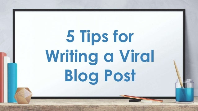 5 Tips for Writing a Viral Blog Post