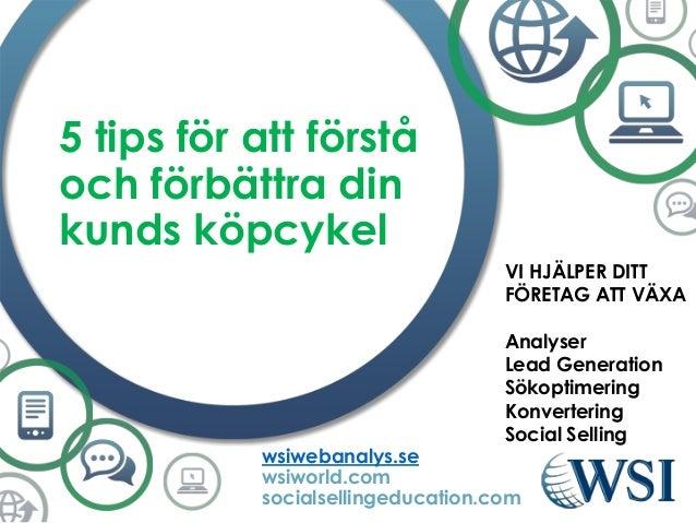5 tips för att förstå och förbättra din kunds köpcykel wsiwebanalys.se wsiworld.com socialsellingeducation.com VI HJÄLPER ...