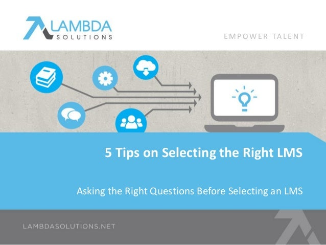 Asking the Right Questions Before Selecting an LMS 5 Tips on Selecting the Right LMS E M P OW E R TA L E N T