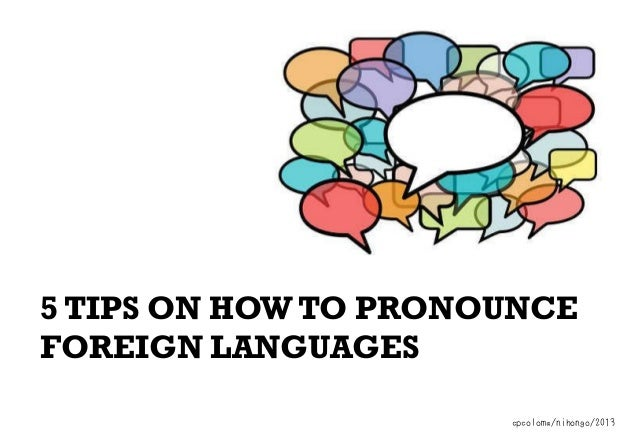 5 TIPS ON HOW TO PRONOUNCE FOREIGN LANGUAGES cpcoloma/nihongo/2013