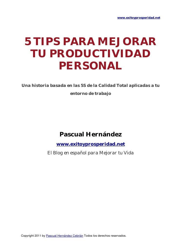 www.exitoyprosperidad.net    5 TIPS PARA MEJORAR     TU PRODUCTIVIDAD          PERSONALUna historia basada en las 5S de ...