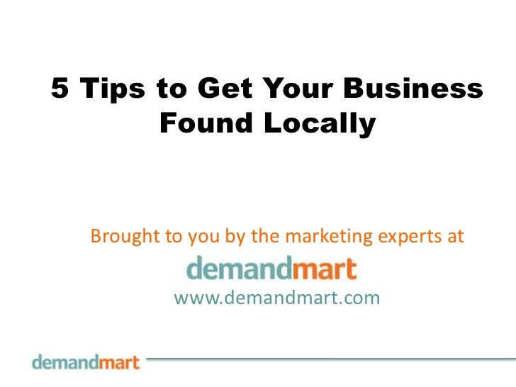 5 Tips to Get Your Business       Found Locally  Brought to you by the marketing experts at           www.demandmart.com