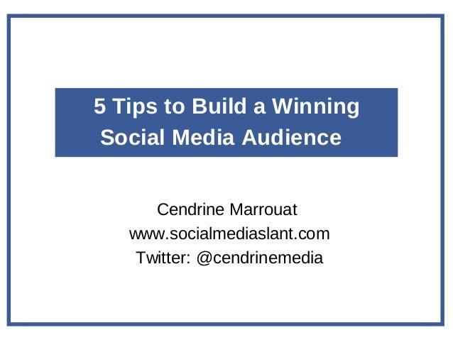 5 Tips to Build a Winning Social Media Audience Cendrine Marrouat www.socialmediaslant.com Twitter: @cendrinemedia