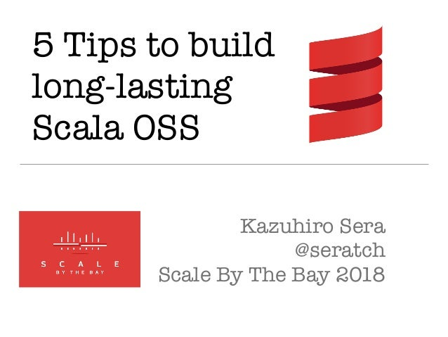 5 Tips to build long-lasting Scala OSS Kazuhiro Sera @seratch Scale By The Bay 2018