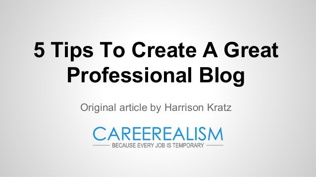 5 Tips To Create A Great Professional Blog Original article by Harrison Kratz