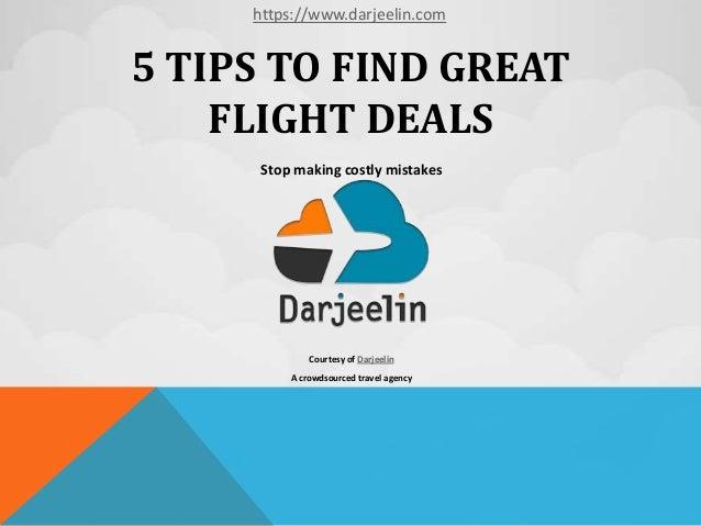 5 TIPS TO FIND GREATFLIGHT DEALSStop making costly mistakesCourtesy of DarjeelinA crowdsourced travel agencyhttps://www.da...
