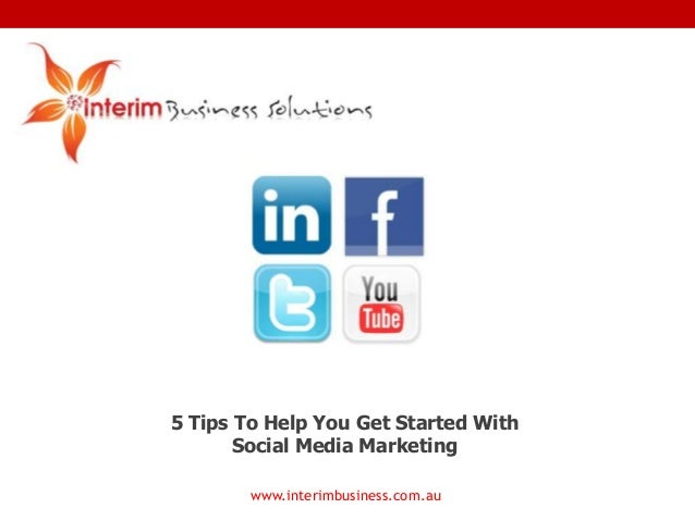 5 Tips To Help You Get Started With Social Media Marketing www.interimbusiness.com.au