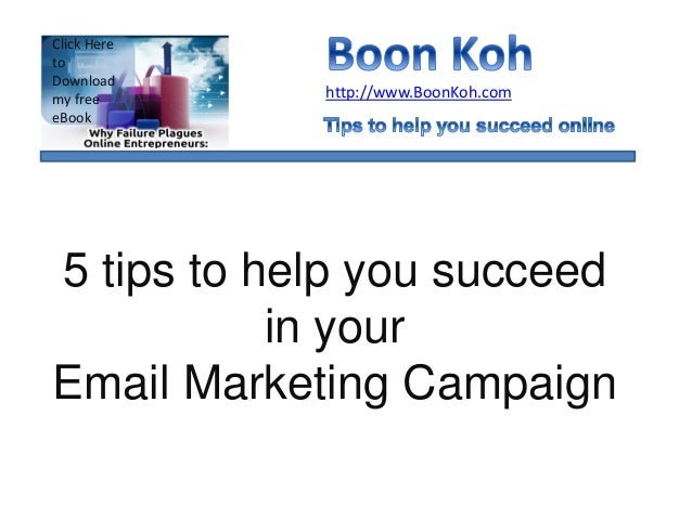 5 tips to help you succeed in your Email Marketing Campaign http://www.BoonKoh.com Click Here to Download my free eBook