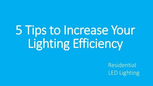 5 Tips to Increase Your  Lighting Efficiency  Residential  LED Lighting