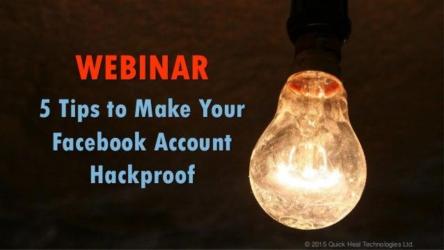 © 2015 Quick Heal Technologies Ltd. WEBINAR 5 Tips to Make Your Facebook Account Hackproof