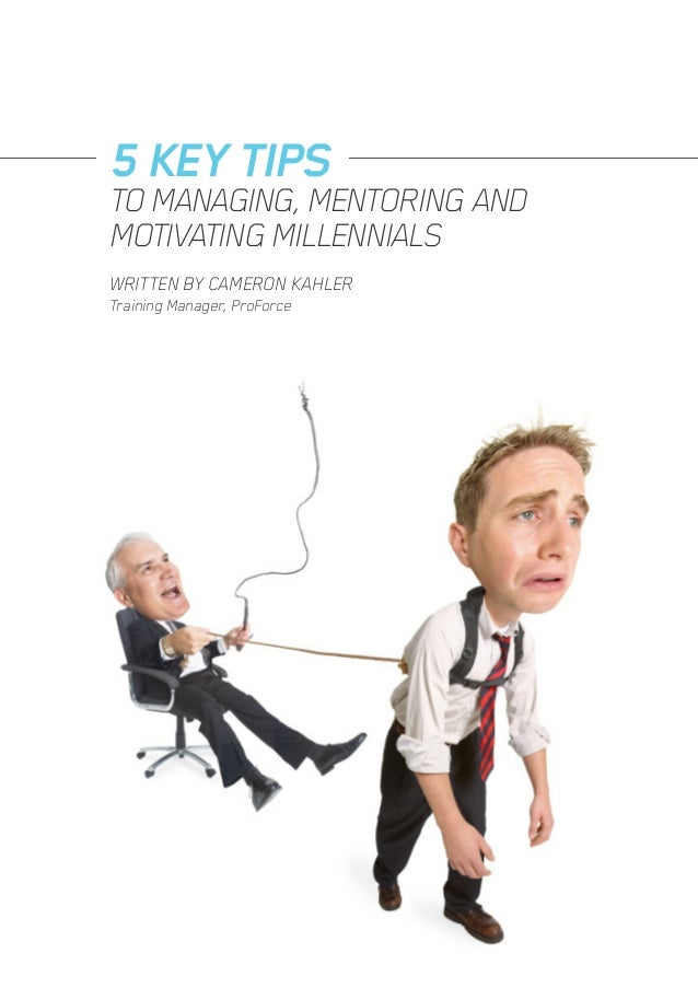 WRITTEN BY CAMERON KAHLER Training Manager, ProForce 5 KEY TIPS TO MANAGING, MENTORING AND MOTIVATING MILLENNIALS
