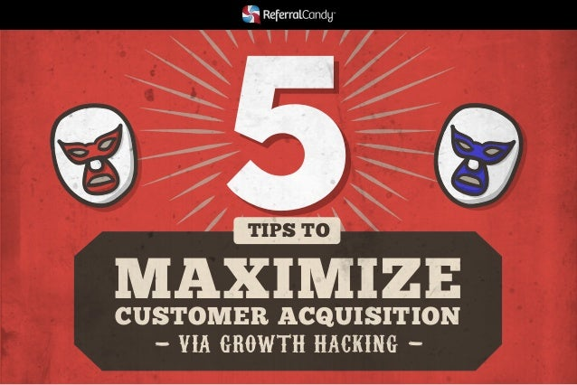 5  TIPS TO  MAXIMIZE  CUSTOMER ACQUISITION  VIA GROWTH HACKING