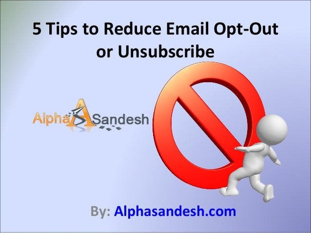 5 Tips to Reduce Email Opt-Out or Unsubscribe By: Alphasandesh.com
