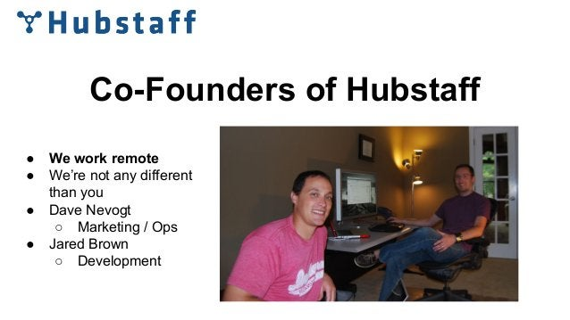 Co-Founders of Hubstaff ● We work remote ● We're not any different than you ● Dave Nevogt ○ Marketing / Ops ● Jared Brown ...