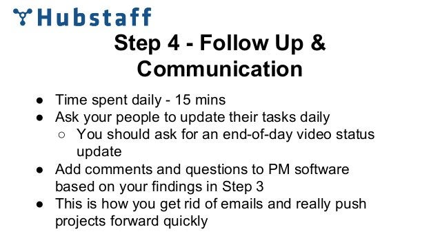 Step 4 - Follow Up & Communication ● Time spent daily - 15 mins ● Ask your people to update their tasks daily ○ You should...