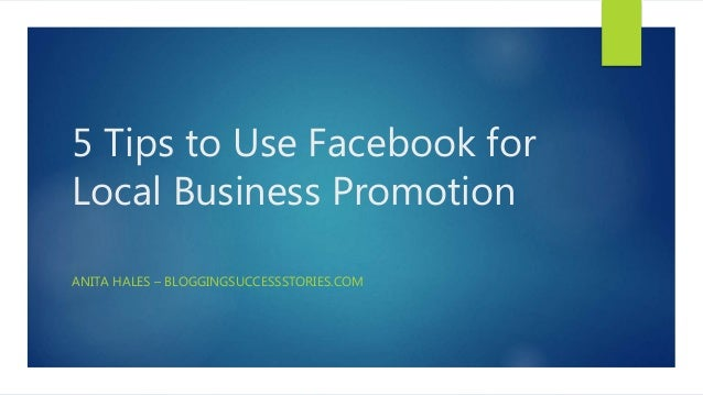 5 Tips to Use Facebook for Local Business Promotion ANITA HALES – BLOGGINGSUCCESSSTORIES.COM