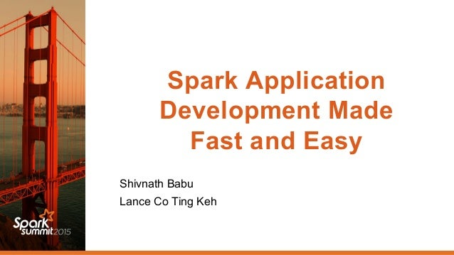 Spark Application Development Made Fast and Easy Shivnath Babu Lance Co Ting Keh