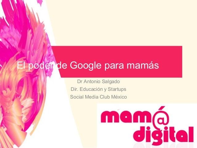 Dr Antonio SalgadoDir. Educación y StartupsSocial Media Club MéxicoEl poder de Google para mamás