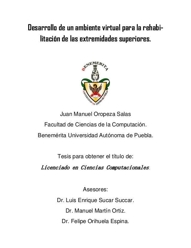 Desarrollo de un ambiente virtual para la rehabi- litación de las extremidades superiores. Juan Manuel Oropeza Salas Facul...