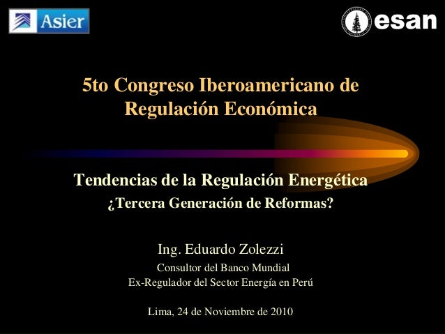 Tendencias de la Regulación Energética ¿Tercera Generación de Reformas? Ing. Eduardo Zolezzi Consultor del Banco Mundial E...