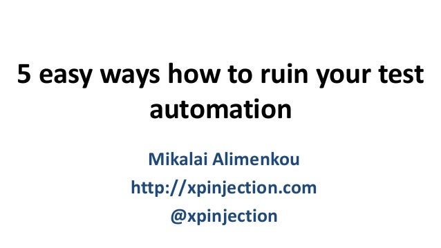 5 easy ways how to ruin your test automation Mikalai Alimenkou http://xpinjection.com @xpinjection