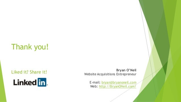 Thank you! Liked it? Share it! Bryan O'Neil Website Acquisitions Entrepreneur E-mail: bryan@bryanoneil.com Web: http://Bry...