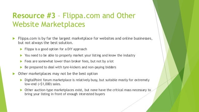 Resource #3 – Flippa.com and Other Website Marketplaces  Flippa.com is by far the largest marketplace for websites and on...
