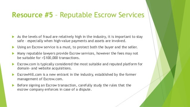 Resource #5 – Reputable Escrow Services  As the levels of fraud are relatively high in the industry, it is important to s...