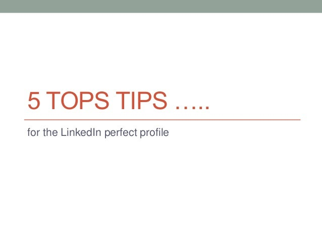 5 TOPS TIPS ….. for the LinkedIn perfect profile