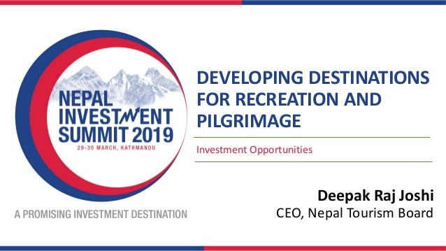 DEVELOPING DESTINATIONS FOR RECREATION AND PILGRIMAGE Investment Opportunities Deepak Raj Joshi CEO, Nepal Tourism Board