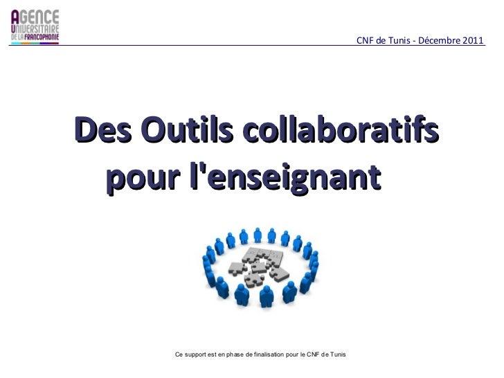 Des Outils collaboratifs pour l'enseignant  CNF de Tunis - Décembre 2011 Ce support est en phase de finalisation pour le C...