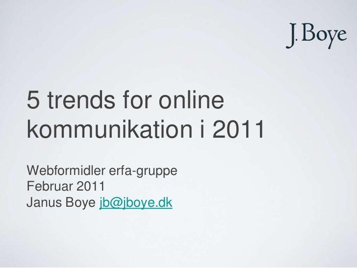 5 trends for online kommunikation i 2011<br />Webformidler erfa-gruppe<br />Februar 2011<br />Janus Boye jb@jboye.dk<br />
