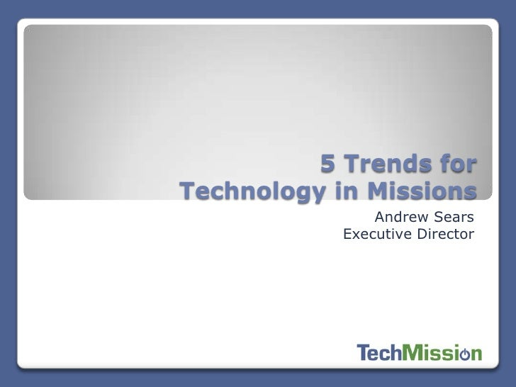 5 Trends forTechnology in Missions                Andrew Sears            Executive Director