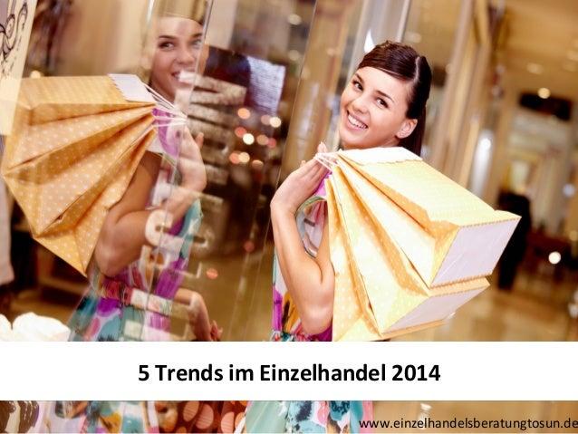5 Trends im Einzelhandel 2014 5 Trends im Einzelhandel 2014  www.einzelhandelsberatungtosun.de
