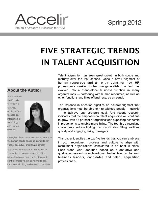 Spring 2012 Strategic Advisory & Research for HCM  FIVE STRATEGIC TRENDS IN TALENT ACQUISITION  About the Author Sarah Whi...