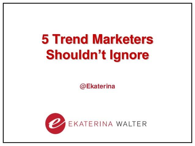 5 Trend Marketers Shouldn't Ignore     @Ekaterina