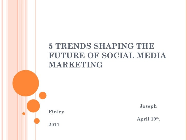 5 TRENDS SHAPING THEFUTURE OF SOCIAL MEDIAMARKETING                 JosephFinley                April 19th,2011