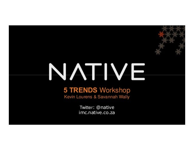 5 TRENDS Workshop   DIGITAL MEDIA PITCHKevin Lourens & Savannah Wally       Twitter: @native      imc.native.co.za