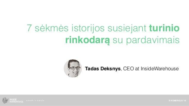7 sėkmės istorijos susiejant turinio rinkodarą su pardavimais E-KOMERCIJA '16 Tadas Deksnys, CEO at InsideWarehouse