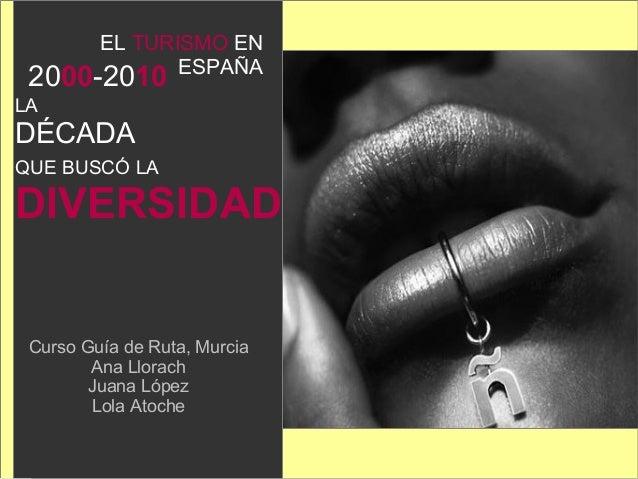 2000-2010 LA DÉCADA QUE BUSCÓ LA DIVERSIDAD Curso Guía de Ruta, Murcia Ana Llorach Juana López Lola Atoche EL TURISMO EN E...