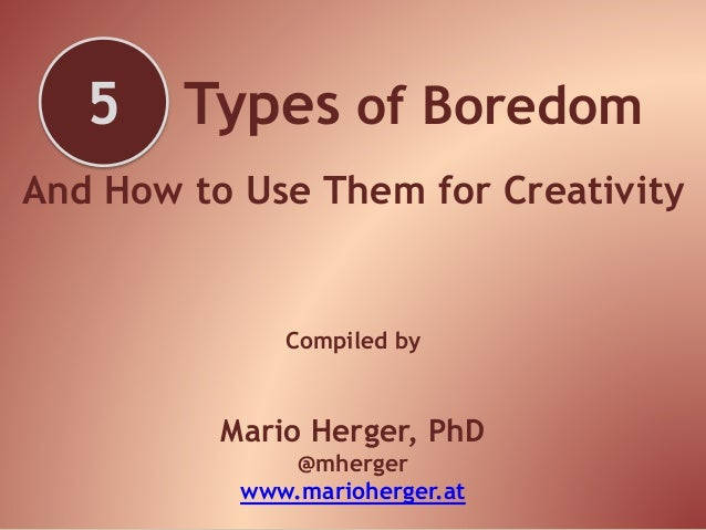 Types of Boredom And How to Use Them for Creativity Compiled by Mario Herger, PhD @mherger www.marioherger.at 5