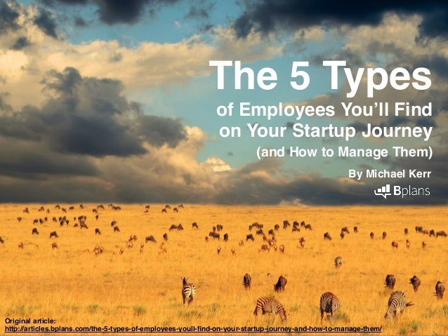 The 5 Types ! of Employees You'll Find ! on Your Startup Journey ! (and How to Manage Them)! By Michael Kerr! ! Original a...